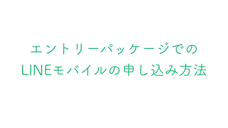 エントリーパッケージでのLINEモバイルの申し込み方法