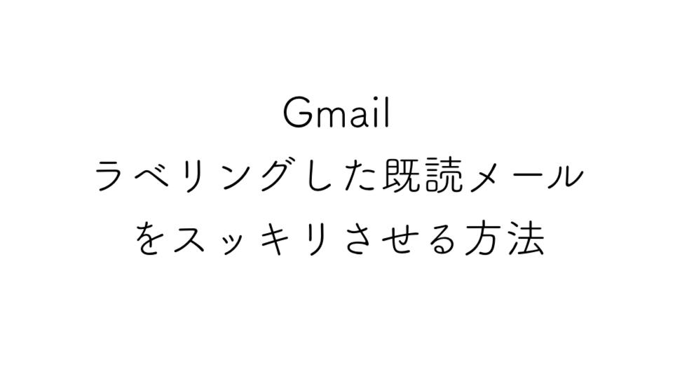 Gmailでラベリングした既読メールをスッキリさせる方法