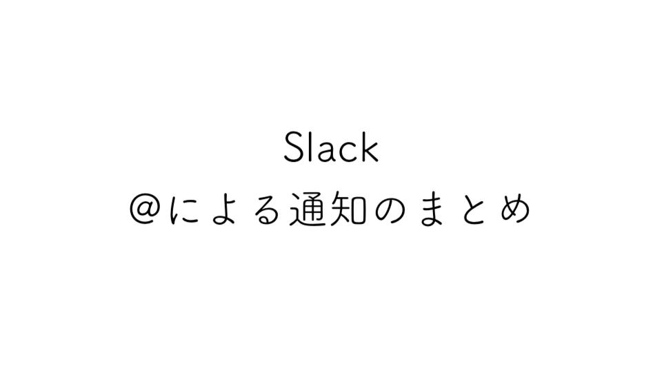 Slackの@(アットマーク)を使用したときの通知のまとめ
