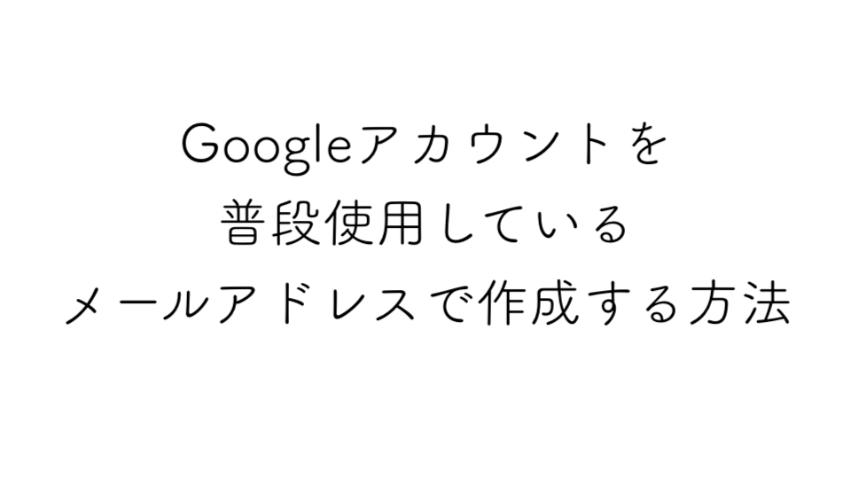 Googleアカウントを普段使用しているメールアドレスで作成する方法