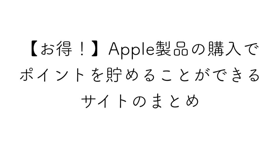 【お得】Apple製品の購入でポイントを貯めることができるサイトのまとめ