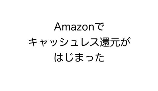 なんと、Amazonでもキャッシュレスでの買い物で還元されるようになったぞ!